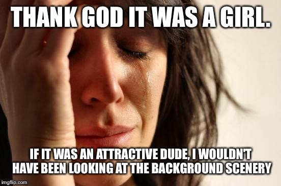 First World Problems Meme | THANK GOD IT WAS A GIRL. IF IT WAS AN ATTRACTIVE DUDE, I WOULDN'T HAVE BEEN LOOKING AT THE BACKGROUND SCENERY | image tagged in memes,first world problems | made w/ Imgflip meme maker