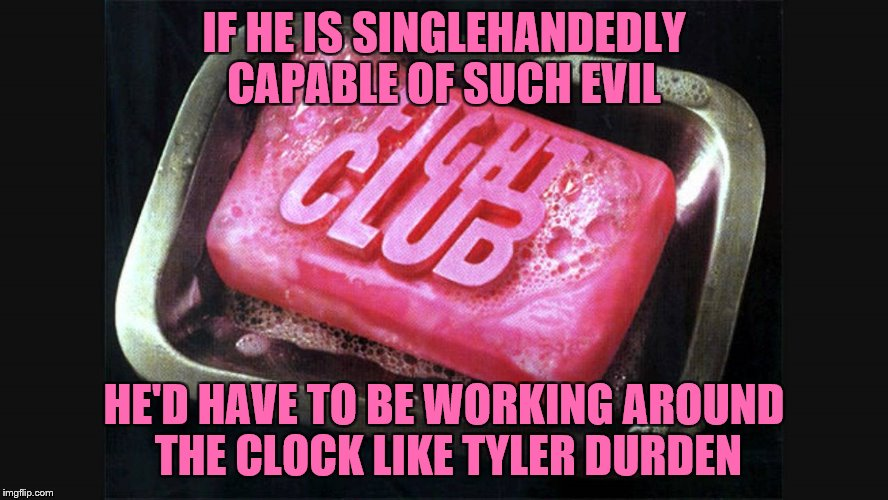 IF HE IS SINGLEHANDEDLY CAPABLE OF SUCH EVIL HE'D HAVE TO BE WORKING AROUND THE CLOCK LIKE TYLER DURDEN | made w/ Imgflip meme maker