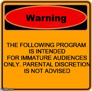 Warning Sign Meme | THE FOLLOWING PROGRAM IS INTENDED FOR IMMATURE AUDIENCES ONLY. PARENTAL DISCRETION IS NOT ADVISED | image tagged in memes,warning sign | made w/ Imgflip meme maker