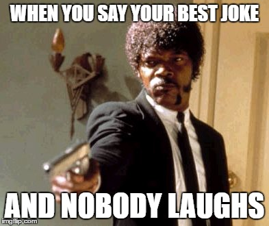 Say That Again I Dare You Meme | WHEN YOU SAY YOUR BEST JOKE AND NOBODY LAUGHS | image tagged in memes,say that again i dare you | made w/ Imgflip meme maker