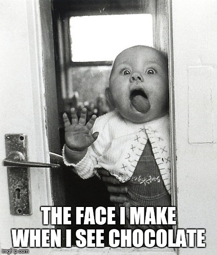 THE FACE I MAKE WHEN I SEE CHOCOLATE | image tagged in chocolate,love,face,needs | made w/ Imgflip meme maker