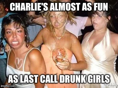 CHARLIE'S ALMOST AS FUN AS LAST CALL DRUNK GIRLS | made w/ Imgflip meme maker
