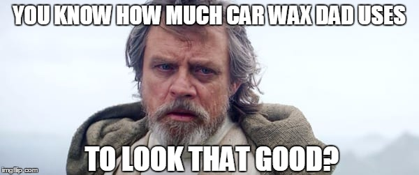 YOU KNOW HOW MUCH CAR WAX DAD USES TO LOOK THAT GOOD? | made w/ Imgflip meme maker