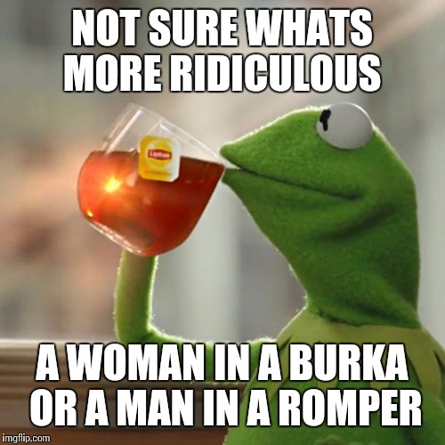 But Thats None Of My Business Meme | NOT SURE WHATS MORE RIDICULOUS A WOMAN IN A BURKA OR A MAN IN A ROMPER | image tagged in memes,but thats none of my business,kermit the frog | made w/ Imgflip meme maker