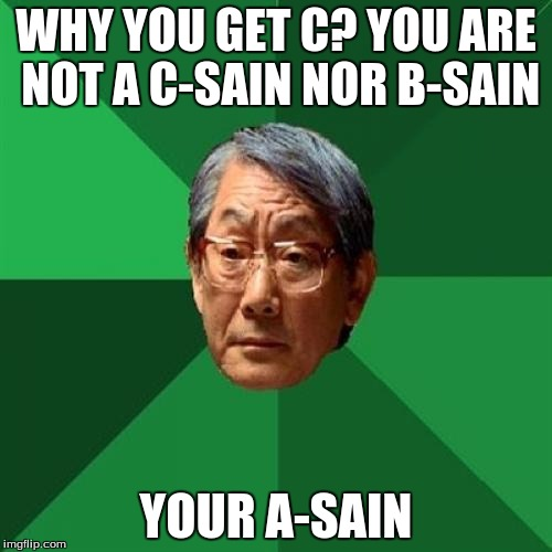 Asain Dad | WHY YOU GET C? YOU ARE NOT A C-SAIN NOR B-SAIN YOUR A-SAIN | image tagged in asain dad | made w/ Imgflip meme maker