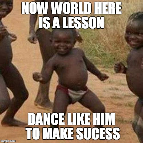 Third World Success Kid | NOW WORLD HERE IS A LESSON DANCE LIKE HIM TO MAKE SUCESS | image tagged in memes,third world success kid | made w/ Imgflip meme maker
