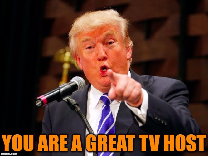 trump point | YOU ARE A GREAT TV HOST | image tagged in trump point | made w/ Imgflip meme maker