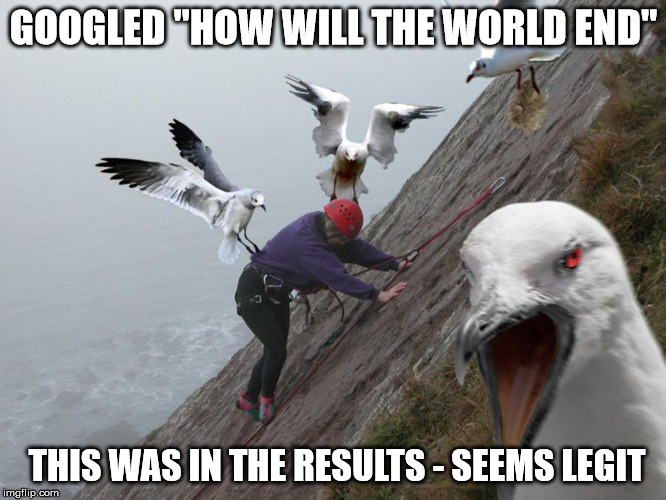 "end of the world as we know it |  GOOGLED ""HOW WILL THE WORLD END""; THIS WAS IN THE RESULTS - SEEMS LEGIT 