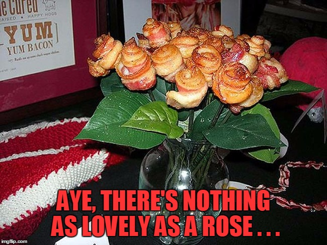 AYE, THERE'S NOTHING AS LOVELY AS A ROSE . . . | made w/ Imgflip meme maker