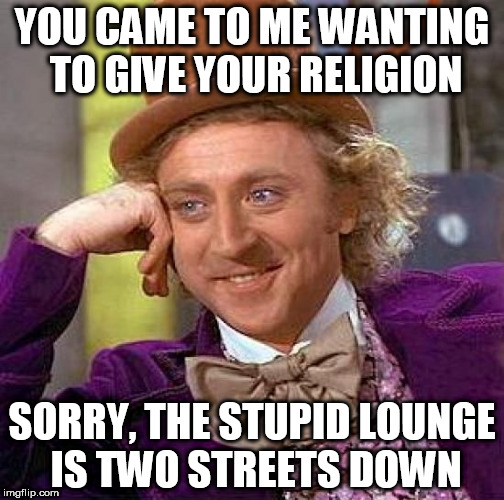 Creepy Condescending Wonka |  YOU CAME TO ME WANTING TO GIVE YOUR RELIGION; SORRY, THE STUPID LOUNGE IS TWO STREETS DOWN | image tagged in memes,creepy condescending wonka,religion,stupidity | made w/ Imgflip meme maker