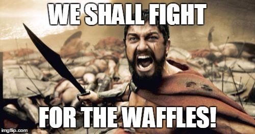 They are delicious enough to be worth fighting for. | WE SHALL FIGHT FOR THE WAFFLES! | image tagged in memes,sparta leonidas,waffles | made w/ Imgflip meme maker