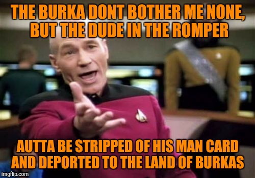 Picard Wtf Meme | THE BURKA DONT BOTHER ME NONE, BUT THE DUDE IN THE ROMPER AUTTA BE STRIPPED OF HIS MAN CARD AND DEPORTED TO THE LAND OF BURKAS | image tagged in memes,picard wtf | made w/ Imgflip meme maker