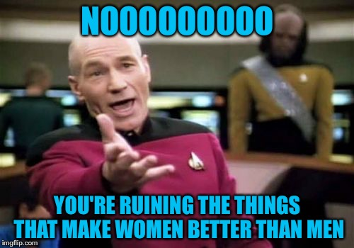 Picard Wtf Meme | NOOOOOOOOO YOU'RE RUINING THE THINGS THAT MAKE WOMEN BETTER THAN MEN | image tagged in memes,picard wtf | made w/ Imgflip meme maker