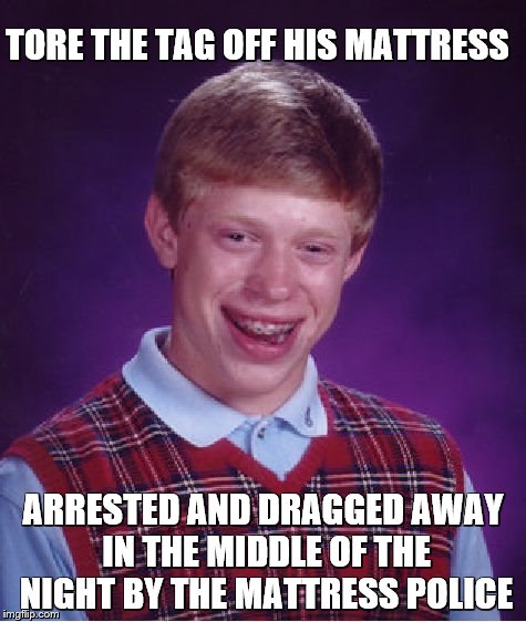 Bad Luck Brian Meme | TORE THE TAG OFF HIS MATTRESS ARRESTED AND DRAGGED AWAY IN THE MIDDLE OF THE NIGHT BY THE MATTRESS POLICE | image tagged in memes,bad luck brian | made w/ Imgflip meme maker