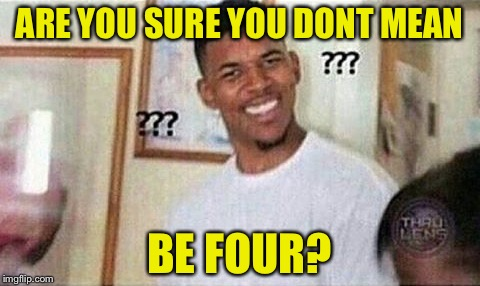 ARE YOU SURE YOU DONT MEAN BE FOUR? | made w/ Imgflip meme maker