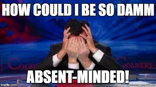 stephen colbert face palms | HOW COULD I BE SO DAMM ABSENT-MINDED! | image tagged in stephen colbert face palms | made w/ Imgflip meme maker
