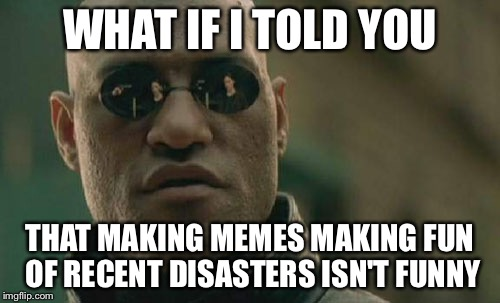 It really isn't funny. People died, and less than a week later, y'all are making memes about it | WHAT IF I TOLD YOU THAT MAKING MEMES MAKING FUN OF RECENT DISASTERS ISN'T FUNNY | image tagged in memes,matrix morpheus | made w/ Imgflip meme maker