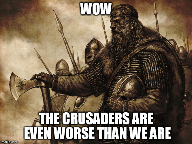 Vikings: No police force necessary |  WOW; THE CRUSADERS ARE EVEN WORSE THAN WE ARE | image tagged in vikings no police force necessary,viking,vikings,crusader,crusaders,crusades | made w/ Imgflip meme maker
