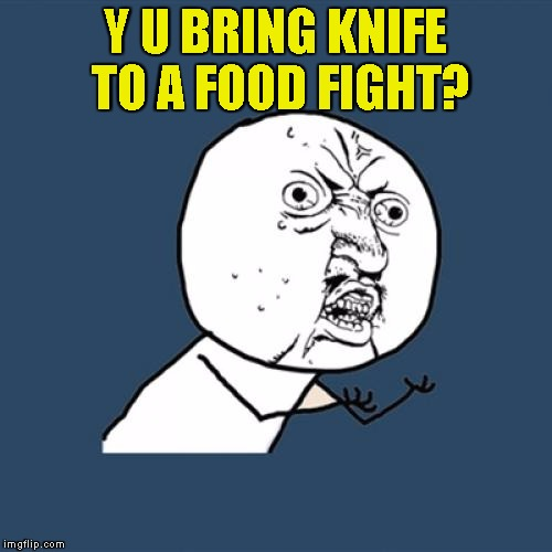 Y U No Meme | Y U BRING KNIFE TO A FOOD FIGHT? | image tagged in memes,y u no | made w/ Imgflip meme maker