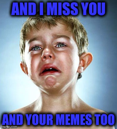 AND I MISS YOU AND YOUR MEMES TOO | made w/ Imgflip meme maker