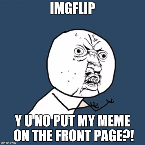 Y U No Meme | IMGFLIP Y U NO PUT MY MEME ON THE FRONT PAGE?! | image tagged in memes,y u no | made w/ Imgflip meme maker