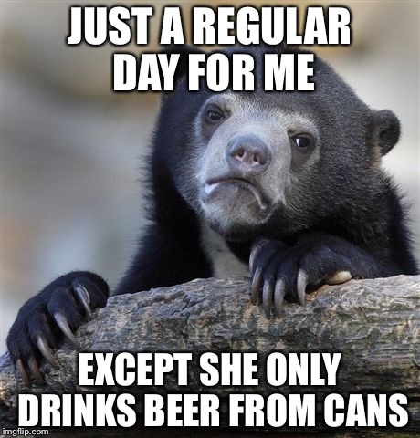 Confession Bear Meme | JUST A REGULAR DAY FOR ME EXCEPT SHE ONLY DRINKS BEER FROM CANS | image tagged in memes,confession bear | made w/ Imgflip meme maker