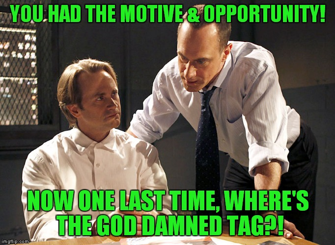 law & order | YOU HAD THE MOTIVE & OPPORTUNITY! NOW ONE LAST TIME, WHERE'S THE GO***AMNED TAG?! | image tagged in law  order | made w/ Imgflip meme maker