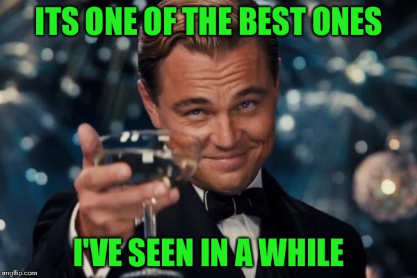 Leonardo Dicaprio Cheers Meme | ITS ONE OF THE BEST ONES I'VE SEEN IN A WHILE | image tagged in memes,leonardo dicaprio cheers | made w/ Imgflip meme maker
