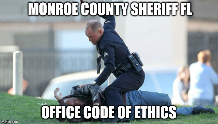 Monroe County Sheriff FL Ethics  | MONROE COUNTY SHERIFF FL OFFICE CODE OF ETHICS | image tagged in police,police brutality,police state | made w/ Imgflip meme maker