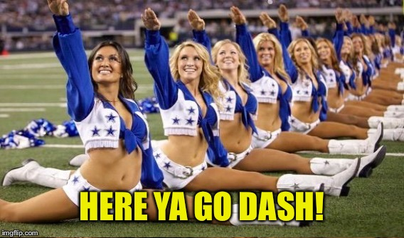 HERE YA GO DASH! | made w/ Imgflip meme maker