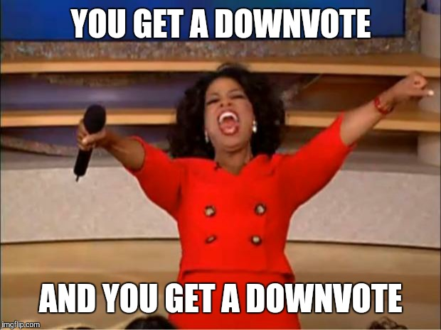 Oprah You Get A Meme | YOU GET A DOWNVOTE AND YOU GET A DOWNVOTE | image tagged in memes,oprah you get a | made w/ Imgflip meme maker