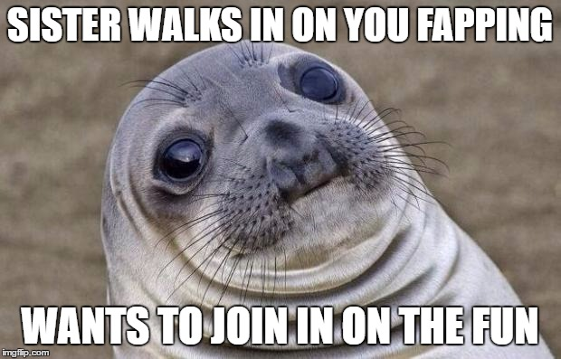 Awkward Moment Sealion Meme | SISTER WALKS IN ON YOU FAPPING WANTS TO JOIN IN ON THE FUN | image tagged in memes,awkward moment sealion | made w/ Imgflip meme maker