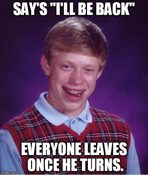 "Bad Luck Brian | SAY'S ""I'LL BE BACK"" EVERYONE LEAVES ONCE HE TURNS. 