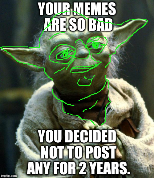 Yoda Roasted | YOUR MEMES ARE SO BAD YOU DECIDED NOT TO POST ANY FOR 2 YEARS. | image tagged in memes,star wars yoda | made w/ Imgflip meme maker