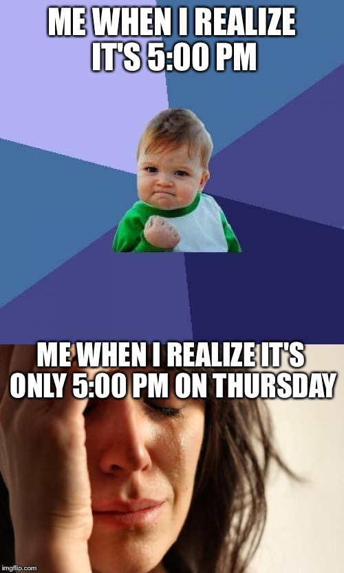 It's been a long week. | ME WHEN I REALIZE IT'S 5:00 PM ME WHEN I REALIZE IT'S ONLY 5:00 PM ON THURSDAY | image tagged in memes,success kid,first world problems | made w/ Imgflip meme maker
