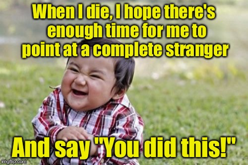 "Evil Toddler Meme | When I die, I hope there's  enough time for me to point at a complete stranger And say ""You did this!"" 
