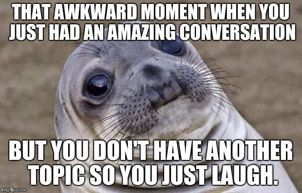 Awkward Moment Sealion Meme | THAT AWKWARD MOMENT WHEN YOU JUST HAD AN AMAZING CONVERSATION BUT YOU DON'T HAVE ANOTHER TOPIC SO YOU JUST LAUGH. | image tagged in memes,awkward moment sealion | made w/ Imgflip meme maker