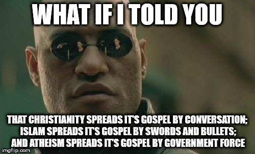 Matrix Morpheus | WHAT IF I TOLD YOU THAT CHRISTIANITY SPREADS IT'S GOSPEL BY CONVERSATION; ISLAM SPREADS IT'S GOSPEL BY SWORDS AND BULLETS; AND ATHEISM SPREA | image tagged in memes,matrix morpheus | made w/ Imgflip meme maker