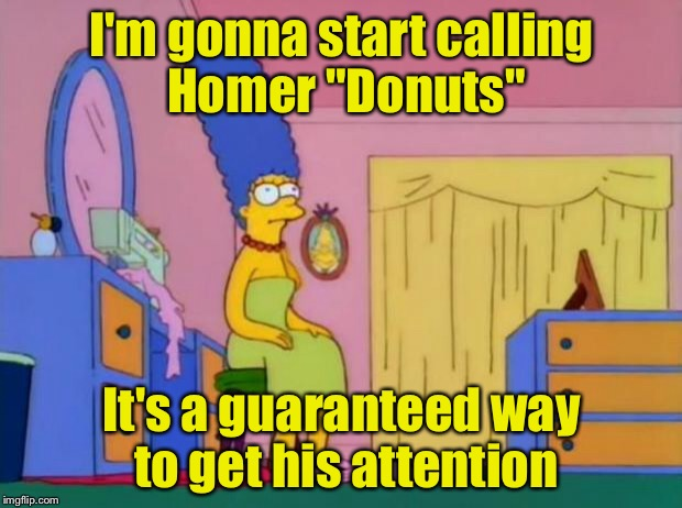 "Marge's new nickname for Homer | I'm gonna start calling Homer ""Donuts"" It's a guaranteed way to get his attention 