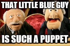THAT LITTLE BLUE GUY IS SUCH A PUPPET | made w/ Imgflip meme maker