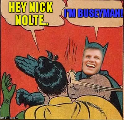 Holy mistaken identity! | HEY NICK NOLTE.. I'M BUSEYMAN! | image tagged in batman slapping robin,gary busey | made w/ Imgflip meme maker