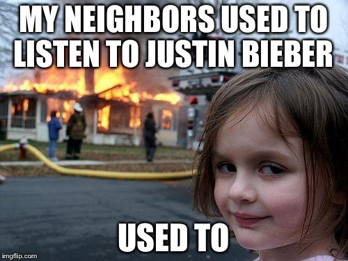 Disaster Girl Meme | MY NEIGHBORS USED TO LISTEN TO JUSTIN BIEBER USED TO | image tagged in memes,disaster girl | made w/ Imgflip meme maker