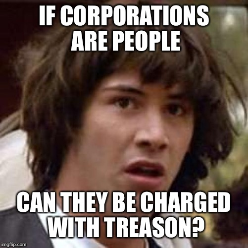 Conspiracy Keanu | IF CORPORATIONS ARE PEOPLE CAN THEY BE CHARGED WITH TREASON? | image tagged in memes,conspiracy keanu,corporate personhood,russiagate | made w/ Imgflip meme maker