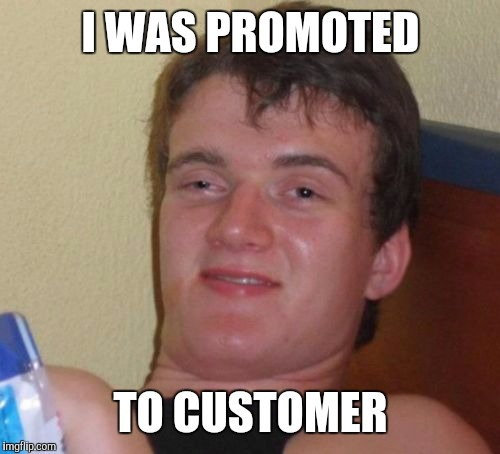10 Guy Meme | I WAS PROMOTED TO CUSTOMER | image tagged in memes,10 guy | made w/ Imgflip meme maker