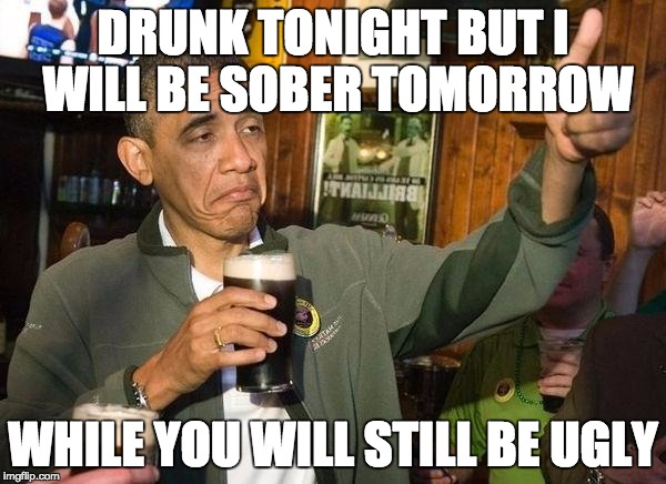 Drunk Obama | DRUNK TONIGHT BUT I WILL BE SOBER TOMORROW WHILE YOU WILL STILL BE UGLY | image tagged in drunk obama,winston churchill,insults,famous quotes | made w/ Imgflip meme maker
