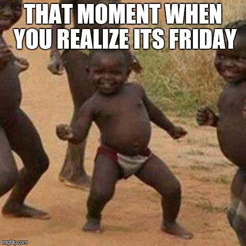 Third World Success Kid | THAT MOMENT WHEN YOU REALIZE ITS FRIDAY | image tagged in memes,third world success kid | made w/ Imgflip meme maker
