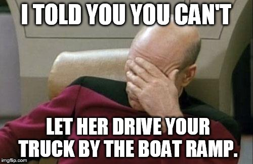 Captain Picard Facepalm Meme | I TOLD YOU YOU CAN'T LET HER DRIVE YOUR TRUCK BY THE BOAT RAMP. | image tagged in memes,captain picard facepalm | made w/ Imgflip meme maker