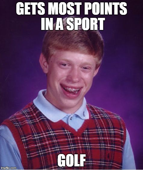 Bad Luck Brian | GETS MOST POINTS IN A SPORT GOLF | image tagged in memes,bad luck brian | made w/ Imgflip meme maker