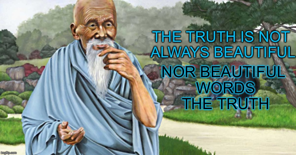 Lao Tzu | THE TRUTH IS NOT ALWAYS BEAUTIFUL NOR BEAUTIFUL WORDS THE TRUTH | image tagged in memes,famous quotes,dao,tao | made w/ Imgflip meme maker