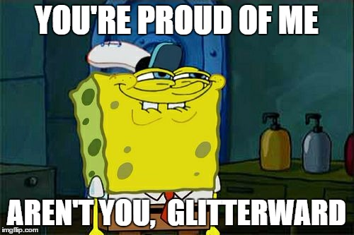 Dont You Squidward Meme | YOU'RE PROUD OF ME AREN'T YOU,  GLITTERWARD | image tagged in memes,dont you squidward | made w/ Imgflip meme maker